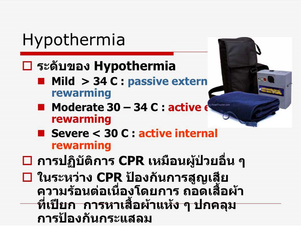 Hypothermia  ระดับของ Hypothermia  Mild > 34 C : passive external rewarming  Moderate 30 – 34 C : active external rewarming  Severe < 30 C : activ