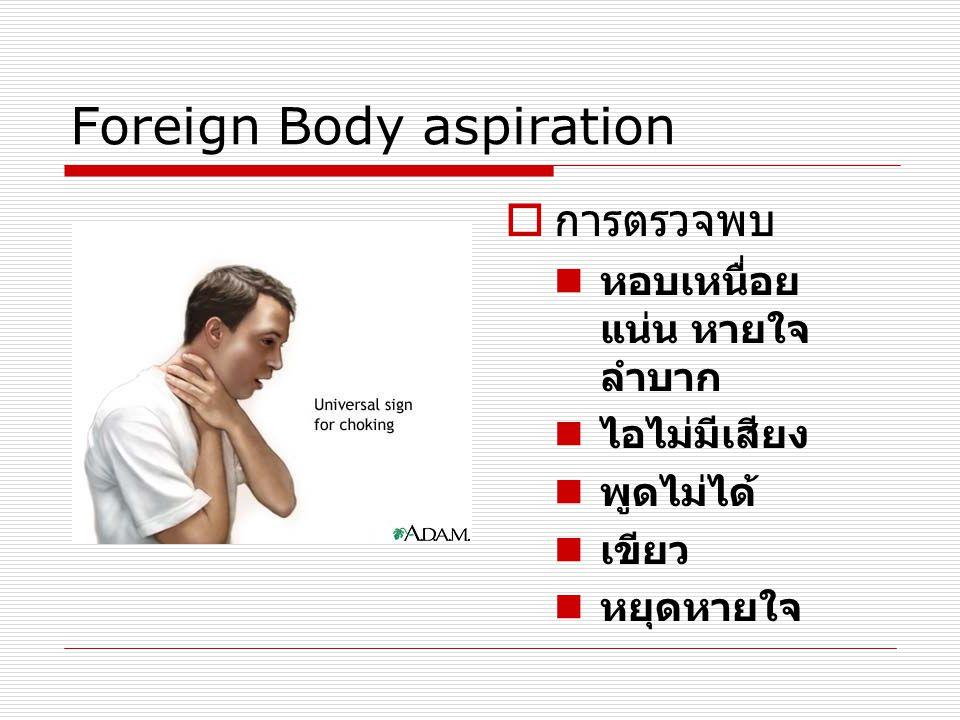 Foreign Body aspiration  การตรวจพบ  หอบเหนื่อย แน่น หายใจ ลำบาก  ไอไม่มีเสียง  พูดไม่ได้  เขียว  หยุดหายใจ