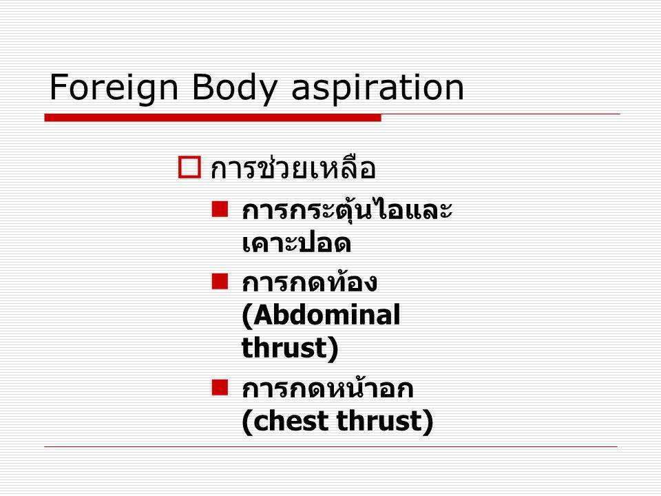 Foreign Body aspiration  การช่วยเหลือ  การกระตุ้นไอและ เคาะปอด  การกดท้อง (Abdominal thrust)  การกดหน้าอก (chest thrust)