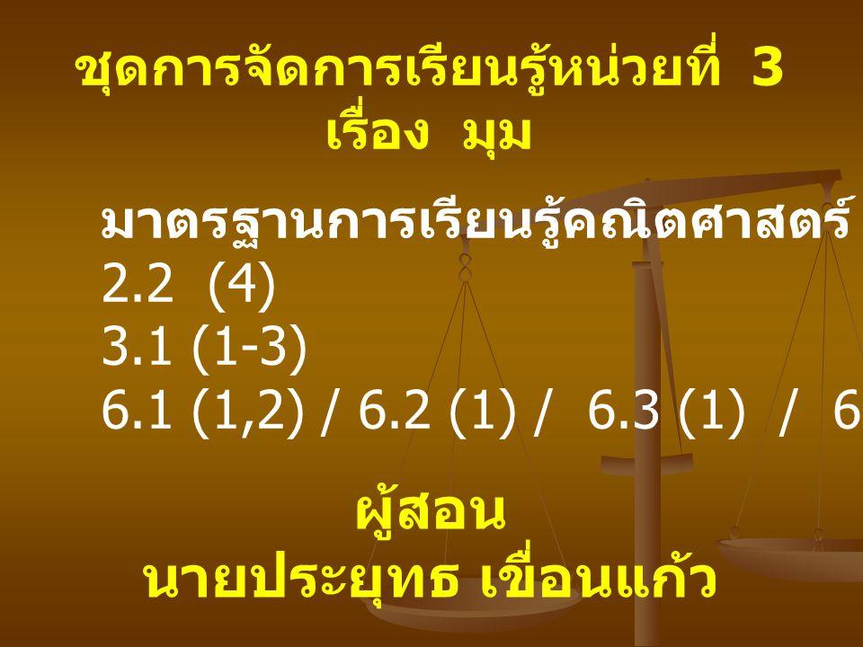 ชุดการจัดการเรียนรู้หน่วยที่ 3 เรื่อง มุม มาตรฐานการเรียนรู้คณิตศาสตร์ 2.2 (4) 3.1 (1-3) 6.1 (1,2) / 6.2 (1) / 6.3 (1) / 6.4 (1,2) / 6.5 (1) ผู้สอน นายประยุทธ เขื่อนแก้ว