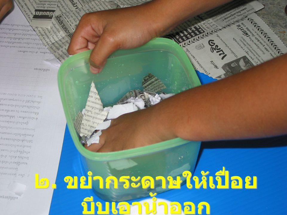 ๒. ขยำกระดาษให้เปื่อย บีบเอาน้ำออก