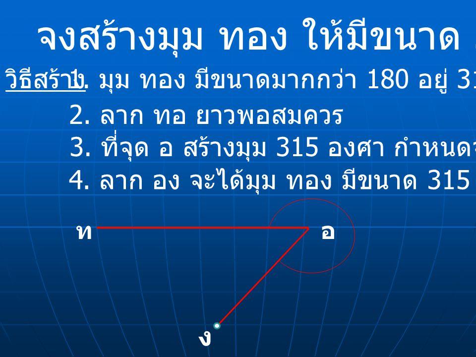 จงสร้างมุม ทอง ให้มีขนาด 315 องศา วิธีสร้าง 1. มุม ทอง มีขนาดมากกว่า 180 อยู่ 315 – 180 = 135 ทอ ง 4. ลาก อง จะได้มุม ทอง มีขนาด 315 องศา ตามต้องการ 3
