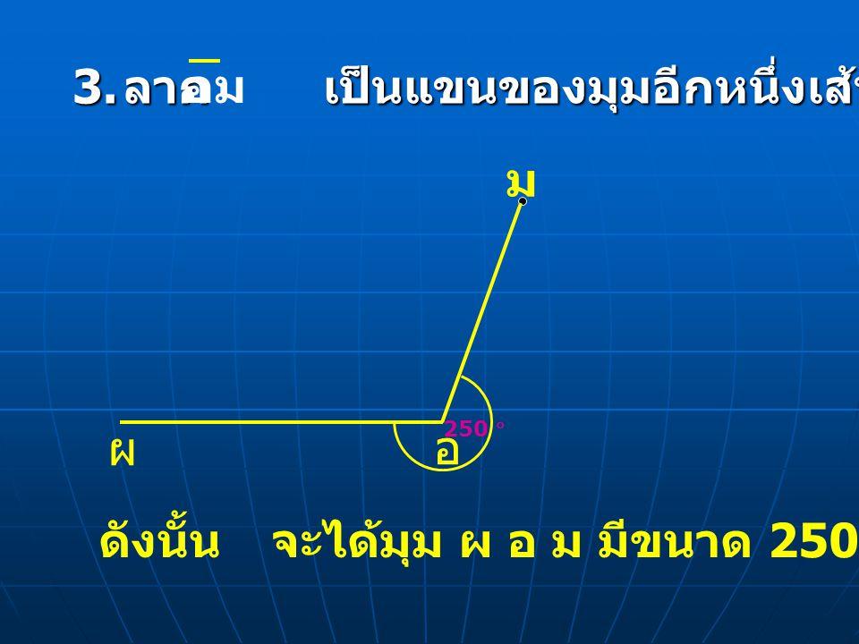 3. ลาก เป็นแขนของมุมอีกหนึ่งเส้น อม ดังนั้นจะได้มุม ผ อ ม มีขนาด 250 องศา ตามต้องการ ผ อ ม 250 