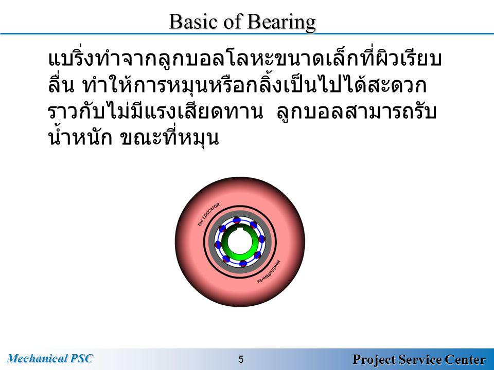 Mechanical PSC 6 Project Service Center Load of Bearing แบริ่ง ถูกออกแบบมารับแรงสองประเภทคือ แรง แนวรัศมี (radial ) และ แรง แนวแกน (thrust) ขึ้นอยู่กับการใช้งานใน ขณะนั้น เช่น อาจรับแรงในแนวรัศมี หรือ แนวแกนอย่างใดอย่างใดอย่างหนึ่ง หรือต้องรับทั้ง สองแรงพร้อมกัน แบริ่งของมอเตอร์ตัวนี้ รับแรงในแนวรัศมีเท่านั้น