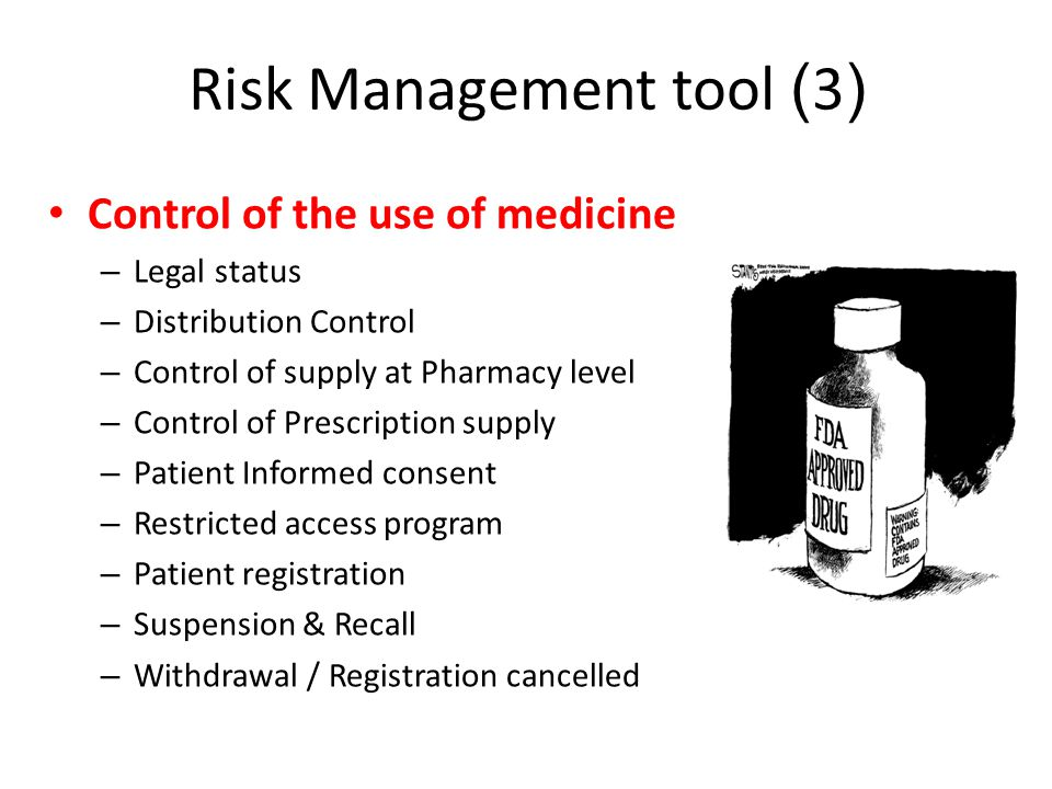 Risk Management tool (3) • Control of the use of medicine – Legal status – Distribution Control – Control of supply at Pharmacy level – Control of Prescription supply – Patient Informed consent – Restricted access program – Patient registration – Suspension & Recall – Withdrawal / Registration cancelled