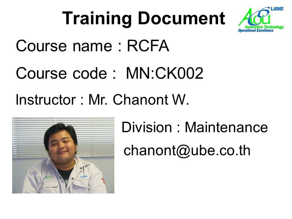 Training Document Course code : MN:CK002 Instructor : Mr. Chanont W. Course name : RCFA Division : Maintenance chanont@ube.co.th