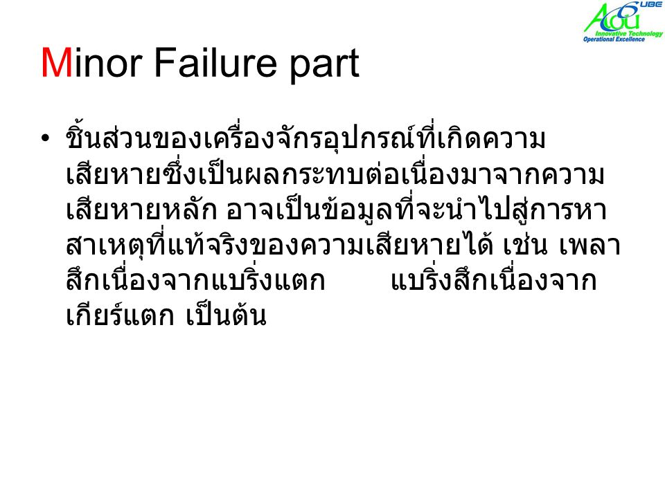 Minor Failure part • ชิ้นส่วนของเครื่องจักรอุปกรณ์ที่เกิดความ เสียหายซึ่งเป็นผลกระทบต่อเนื่องมาจากความ เสียหายหลัก อาจเป็นข้อมูลที่จะนำไปสู่การหา สาเหตุที่แท้จริงของความเสียหายได้ เช่น เพลา สึกเนื่องจากแบริ่งแตก แบริ่งสึกเนื่องจาก เกียร์แตก เป็นต้น