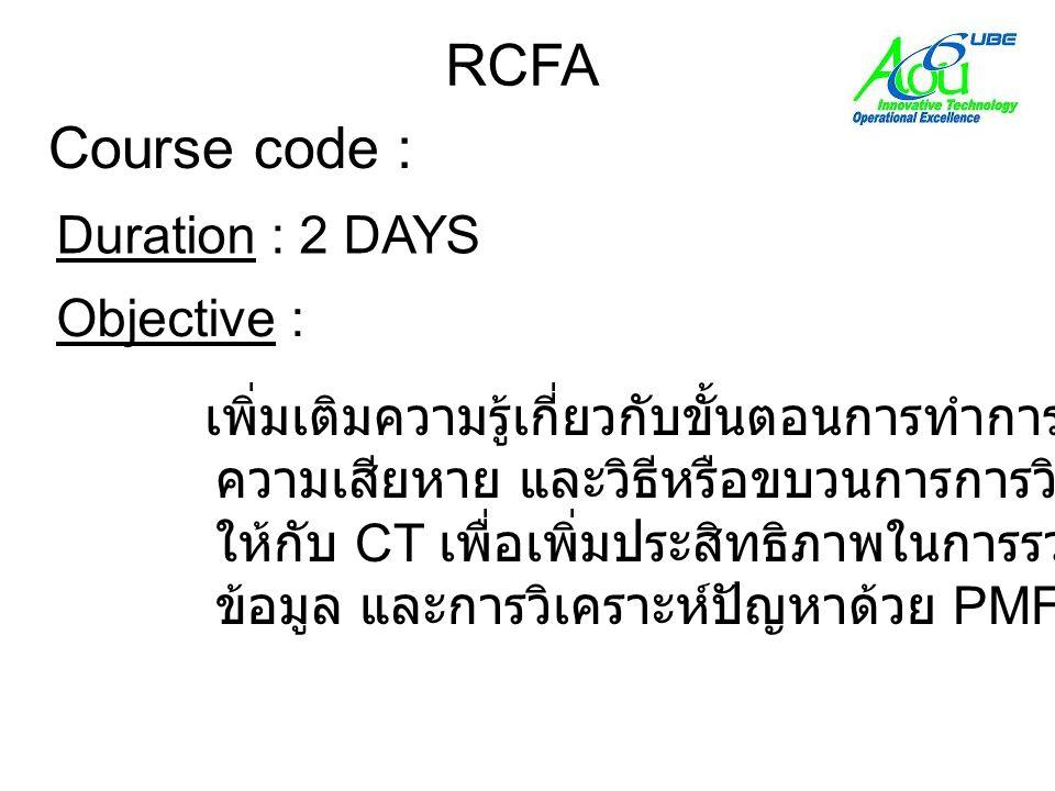 Course code : RCFA Objective : เพิ่มเติมความรู้เกี่ยวกับขั้นตอนการทำการวิเคราะห์ ความเสียหาย และวิธีหรือขบวนการการวิเคราะห์ ให้กับ CT เพื่อเพิ่มประสิทธิภาพในการรวบรวม ข้อมูล และการวิเคราะห์ปัญหาด้วย PMFR Duration : 2 DAYS