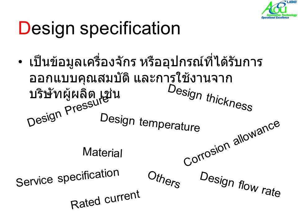 Design specification • เป็นข้อมูลเครื่องจักร หรืออุปกรณ์ที่ได้รับการ ออกแบบคุณสมบัติ และการใช้งานจาก บริษัทผู้ผลิต เช่น Design Pressure Design temperature Material Design thickness Corrosion allowance Design flow rate Service specification Others Rated current