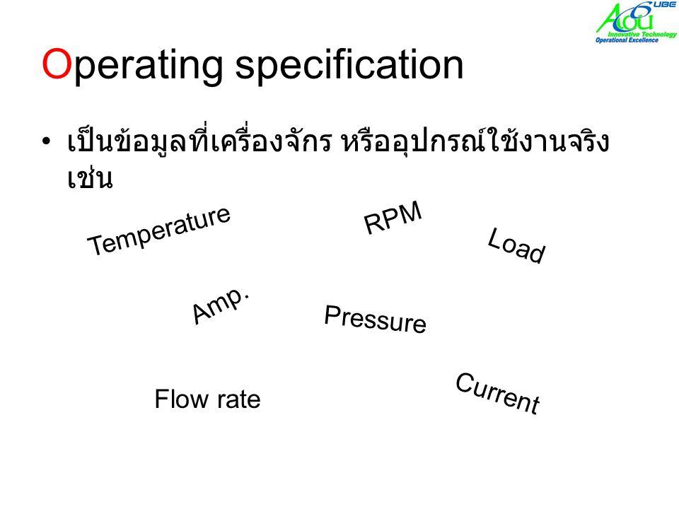 Operating specification • เป็นข้อมูลที่เครื่องจักร หรืออุปกรณ์ใช้งานจริง เช่น Temperature Pressure Amp.