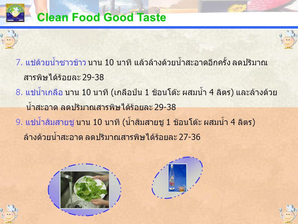 PERCENTAGE Clean Food Good Taste 7. แช่ด้วยน้ำซาวข้าว นาน 10 นาที แล้วล้างด้วยน้ำสะอาดอีกครั้ง ลดปริมาณ สารพิษได้ร้อยละ 29-38 8. แช่น้ำเกลือ นาน 10 นา