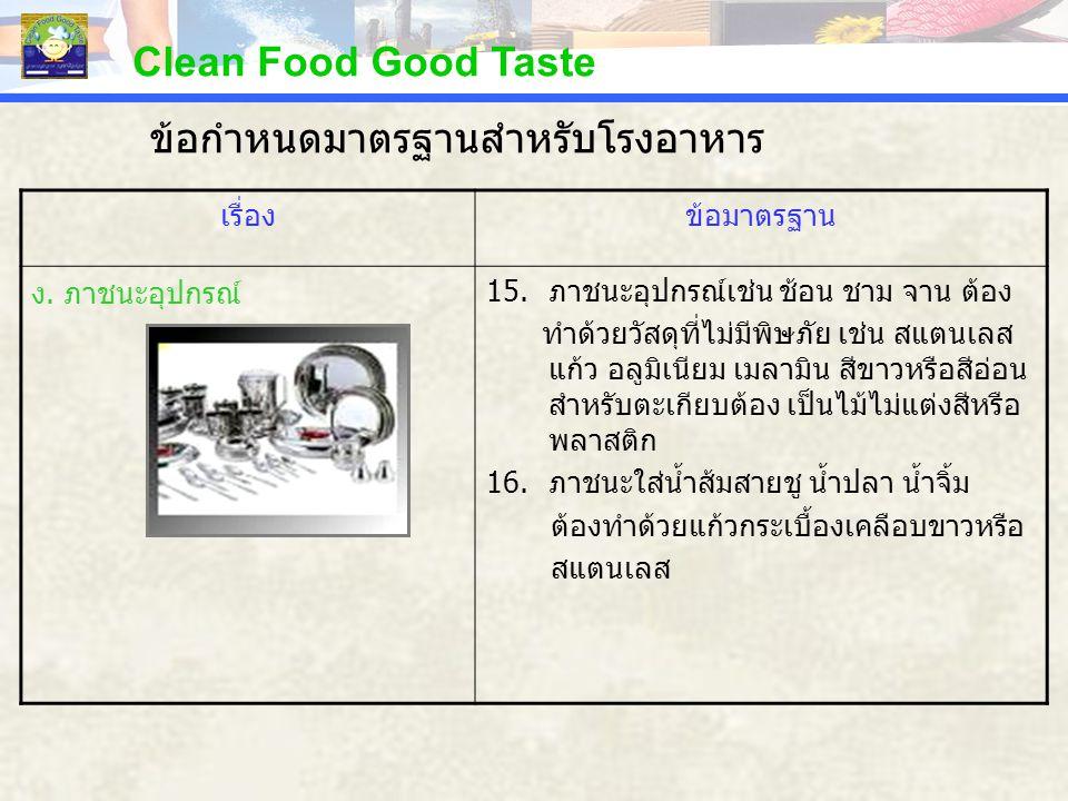 Clean Food Good Taste เรื่องข้อมาตรฐาน ง. ภาชนะอุปกรณ์ 15.ภาชนะอุปกรณ์เช่น ช้อน ชาม จาน ต้อง ทำด้วยวัสดุที่ไม่มีพิษภัย เช่น สแตนเลส แก้ว อลูมิเนียม เม