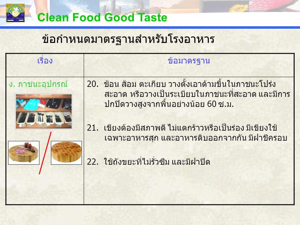 Clean Food Good Taste เรื่องข้อมาตรฐาน ง. ภาชนะอุปกรณ์20. ช้อน ส้อม ตะเกียบ วางตั้งเอาด้ามขึ้นในภาชนะโปร่ง สะอาด หรือวางเป็นระเบียบในภาชนะที่สะอาด และ