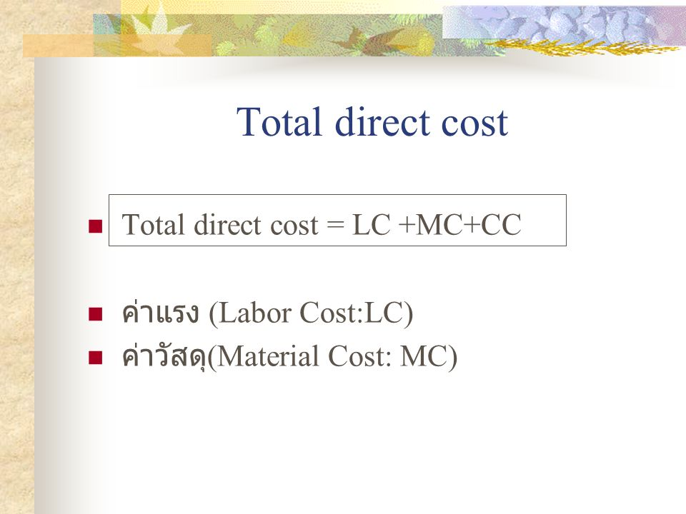 Total direct cost  Total direct cost = LC +MC+CC  ค่าแรง (Labor Cost:LC)  ค่าวัสดุ (Material Cost: MC)
