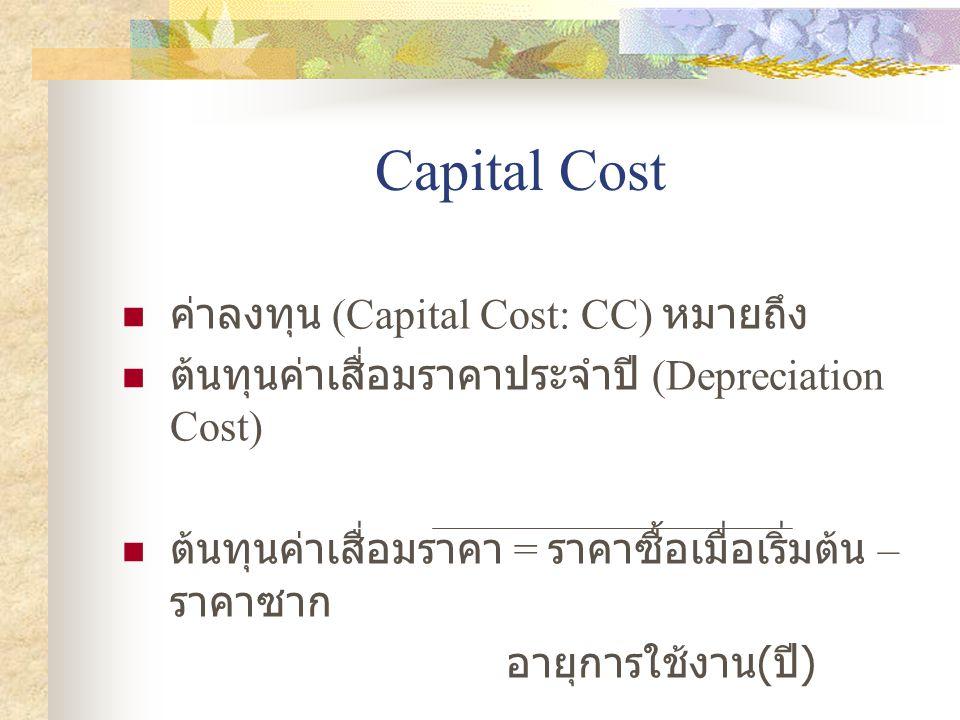Capital Cost  ค่าลงทุน (Capital Cost: CC) หมายถึง  ต้นทุนค่าเสื่อมราคาประจำปี (Depreciation Cost)  ต้นทุนค่าเสื่อมราคา = ราคาซื้อเมื่อเริ่มต้น – รา
