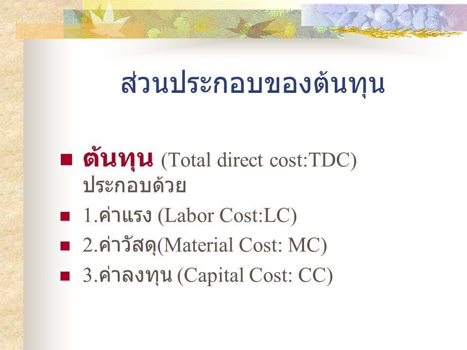 Cost components Total Direct Cost (TDC) Labor Cost (LC) Materia l Cost (MC) Capital Cost (CC) Operatin g cost