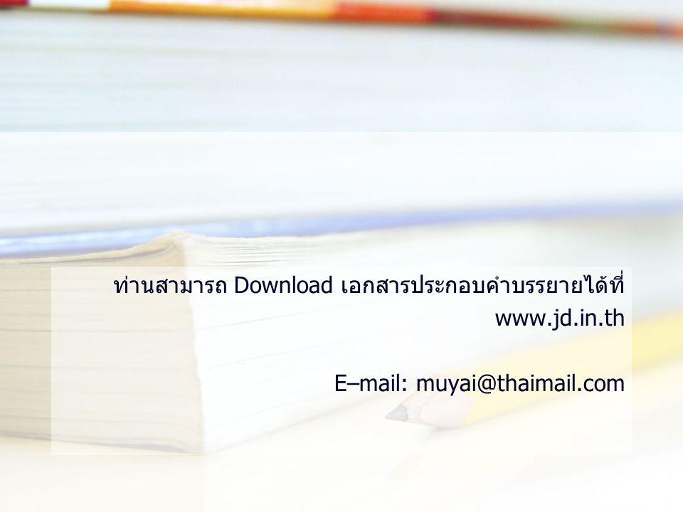 ท่านสามารถ Download เอกสารประกอบคำบรรยายได้ที่ www.jd.in.th E–mail: muyai@thaimail.com