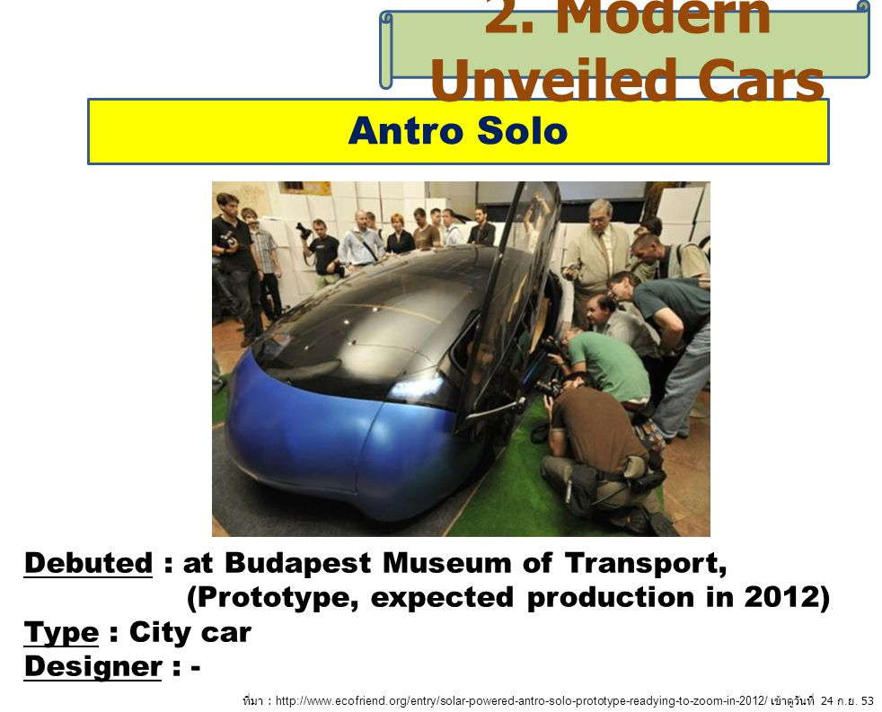Antro Solo 2. Modern Unveiled Cars Debuted : at Budapest Museum of Transport, (Prototype, expected production in 2012) Type : City car Designer : - ที
