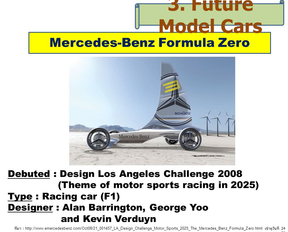 Mercedes-Benz Formula Zero 3. Future Model Cars Debuted : Design Los Angeles Challenge 2008 (Theme of motor sports racing in 2025) Type : Racing car (