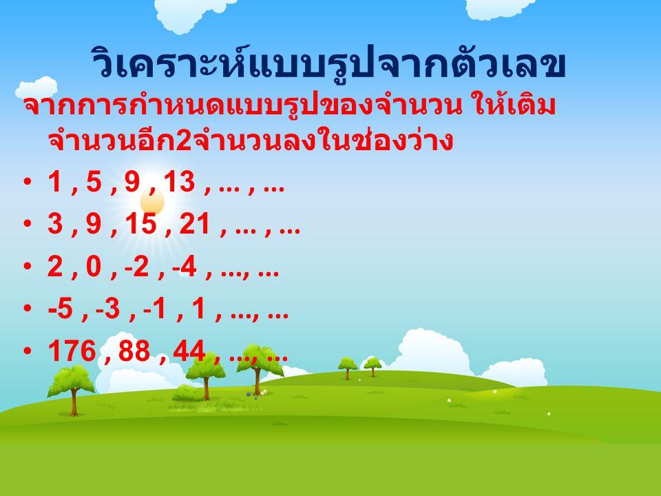 วิเคราะห์แบบรูปจากตัวเลข จากการกำหนดแบบรูปของจำนวน ให้เติม จำนวนอีก 2 จำนวนลงในช่องว่าง • 1, 5, 9, 13,...,... • 3, 9, 15, 21,...,... • 2, 0, -2, -4,..