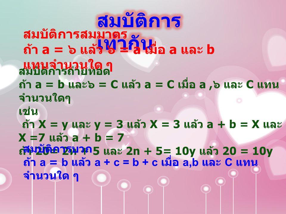 สมบัติการถ่ายทอด ถ้า a = b และ๖ = C แล้ว a = C เมื่อ a, ๖ และ C แทน จำนวนใดๆ เช่น ถ้า X = y และ y = 3 แล้ว X = 3 แล้ว a + b = X และ X =7 แล้ว a + b =