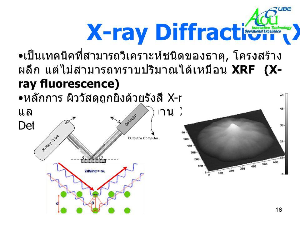 16 X-ray Diffraction (XRD) • เป็นเทคนิคที่สามารถวิเคราะห์ชนิดของธาตุ, โครงสร้าง ผลึก แต่ไม่สามารถทราบปริมาณได้เหมือน XRF (X- ray fluorescence) • หลักก