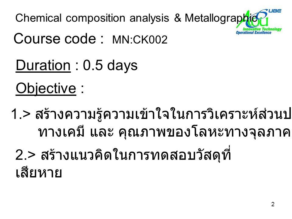 2 Course code : MN:CK002 Chemical composition analysis & Metallographic Objective : 1.> สร้างความรู้ความเข้าใจในการวิเคราะห์ส่วนประกอบตรวจสอบ ทางเคมี