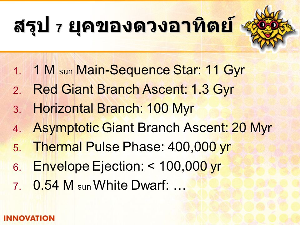 สรุป 7 ยุคของดวงอาทิตย์ 1. 1 M sun Main-Sequence Star: 11 Gyr 2. Red Giant Branch Ascent: 1.3 Gyr 3. Horizontal Branch: 100 Myr 4. Asymptotic Giant Br