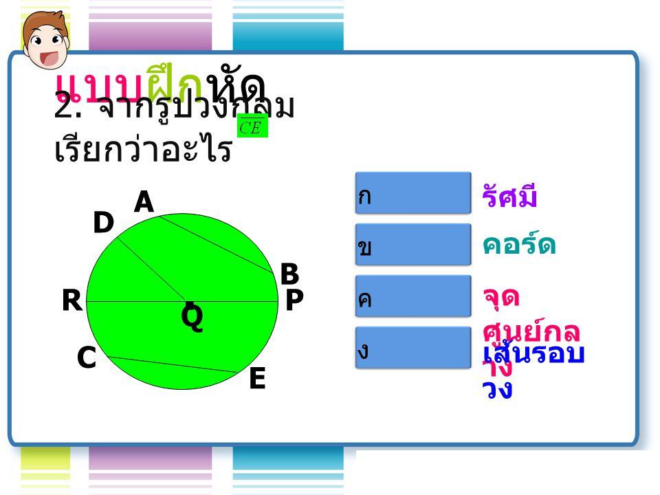 A Q B D R C E P.รัศมี คอร์ด จุด ศูนย์กล าง เส้นรอบ วง แบบฝึกหัด 1.