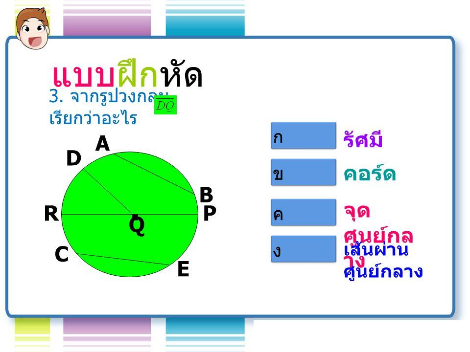 แบบฝึกหัด A Q B D R C E P.รัศมี คอร์ด จุด ศูนย์กล าง เส้นรอบ วง 2.