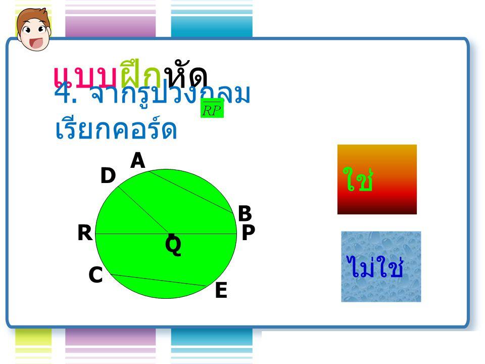 A Q B D R C E P.รัศมี คอร์ด จุด ศูนย์กล าง เส้นผ่าน ศูนย์กลาง แบบฝึกหัด 3.