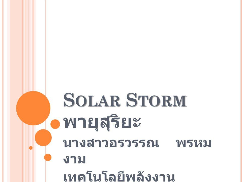 S OLAR S TORM S OLAR S TORM พายุสุริยะ นางสาวอรวรรณ พรหม งาม เทคโนโลยีพลังงาน I.D.53400803