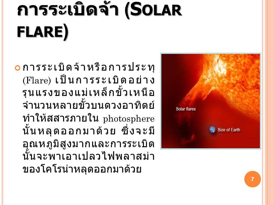 การระเบิดจ้า (S OLAR FLARE ) การระเบิดจ้าหรือการประทุ (Flare) เป็นการระเบิดอย่าง รุนแรงของแม่เหล็กขั้วเหนือ จำนวนหลายขั้วบนดวงอาทิตย์ ทำให้สสารภายใน photosphere นั้นหลุดออกมาด้วย ซึ่งจะมี อุณหภูมิสูงมากและการระเบิด นั้นจะพาเอาเปลวไฟพลาสม่า ของโคโรน่าหลุดออกมาด้วย 7