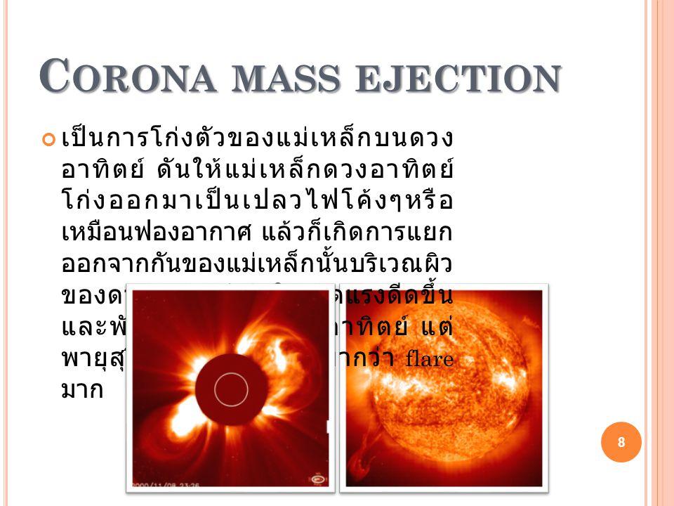 C ORONA MASS EJECTION C ORONA MASS EJECTION เป็นการโก่งตัวของแม่เหล็กบนดวง อาทิตย์ ดันให้แม่เหล็กดวงอาทิตย์ โก่งออกมาเป็นเปลวไฟโค้งๆหรือ เหมือนฟองอากาศ แล้วก็เกิดการแยก ออกจากกันของแม่เหล็กนั้นบริเวณผิว ของดวงอาทิตย์ ก่อให้เกิดแรงดีดขึ้น และพัดออกมาจากดวงอาทิตย์ แต่ พายุสุริยะชนิดนี้มีกำลังเบากว่า flare มาก 8