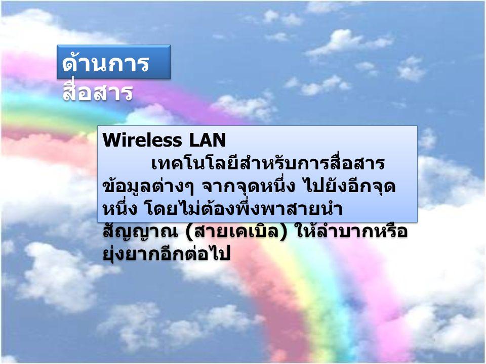 Wireless LAN เทคโนโลยีสำหรับการสื่อสาร ข้อมูลต่างๆ จากจุดหนึ่ง ไปยังอีกจุด หนึ่ง โดยไม่ต้องพึ่งพาสายนำ สัญญาณ ( สายเคเบิล ) ให้ลำบากหรือ ยุ่งยากอีกต่อ
