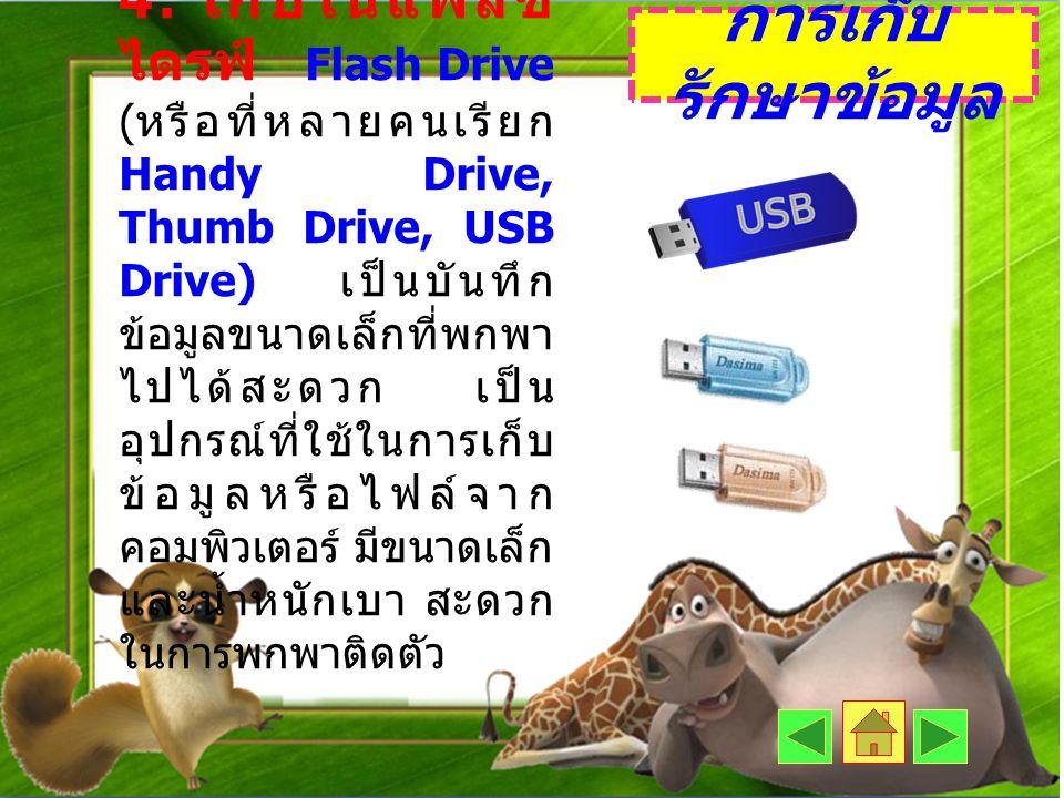 4. เก็บในแฟลช ไดรฟ์ Flash Drive ( หรือที่หลายคนเรียก Handy Drive, Thumb Drive, USB Drive) เป็นบันทึก ข้อมูลขนาดเล็กที่พกพา ไปได้สะดวก เป็น อุปกรณ์ที่ใ