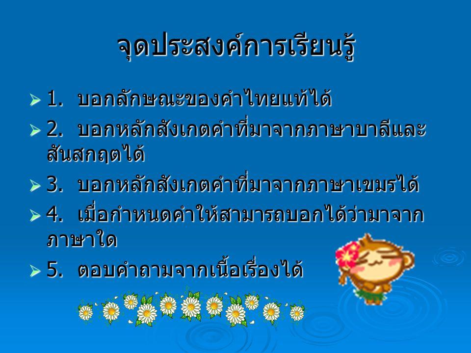 จุดประสงค์การเรียนรู้  1. บอกลักษณะของคำไทยแท้ได้  2. บอกหลักสังเกตคำที่มาจากภาษาบาลีและ สันสกฤตได้  3. บอกหลักสังเกตคำที่มาจากภาษาเขมรได้  4. เมื