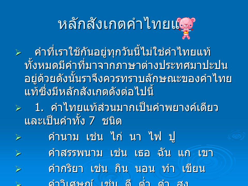หลักสังเกตคำไทยแท้ ( ต่อ )  คำบุพบท เช่น ใต้ ใน บน ริม  คำสันธาน เช่น จึง เพราะ แต่ ก็  คำอุทาน เช่น ว้าย แหม เอ๊ะ อ้าว  มีคำไทยแท้ที่มีหลายพยางค์ ซึ่งมีสาเหตุดังนี้  1.