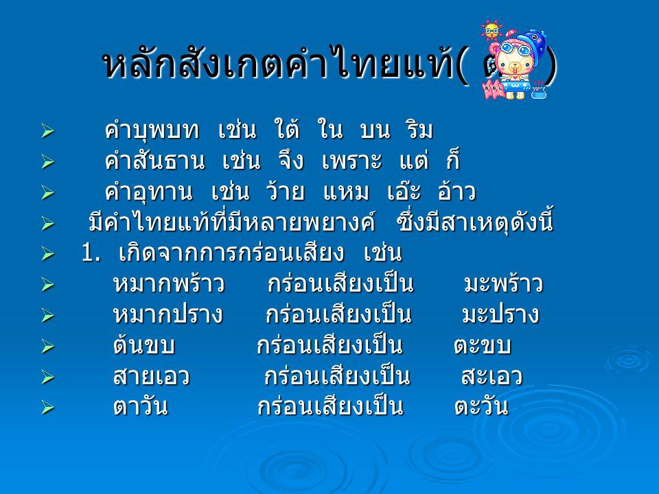 หลักสังเกตคำไทยแท้ ( ต่อ )  คำบุพบท เช่น ใต้ ใน บน ริม  คำสันธาน เช่น จึง เพราะ แต่ ก็  คำอุทาน เช่น ว้าย แหม เอ๊ะ อ้าว  มีคำไทยแท้ที่มีหลายพยางค์