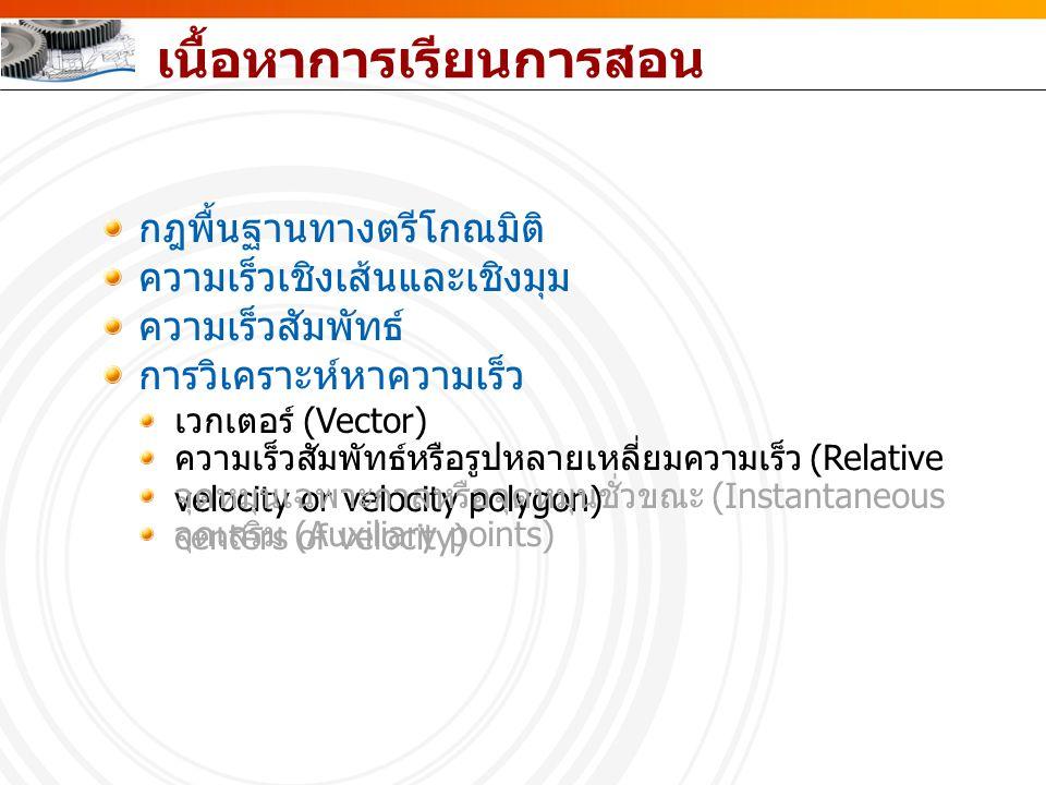 เนื้อหาการเรียนการสอน กฎพื้นฐานทางตรีโกณมิติ ความเร็วเชิงเส้นและเชิงมุม ความเร็วสัมพัทธ์ การวิเคราะห์หาความเร็ว เวกเตอร์ (Vector) ความเร็วสัมพัทธ์หรือ