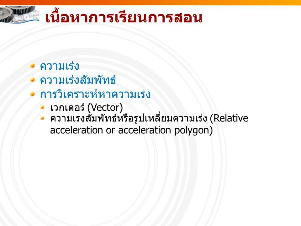เนื้อหาการเรียนการสอน ความเร่ง ความเร่งสัมพัทธ์ การวิเคราะห์หาความเร่ง เวกเตอร์ (Vector) ความเร่งสัมพัทธ์หรือรูปเหลี่ยมความเร่ง (Relative acceleration