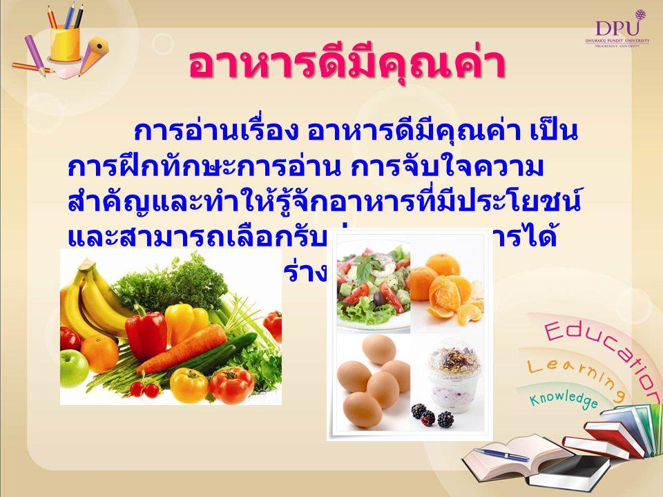 อาหารดีมีคุณค่า การอ่านเรื่อง อาหารดีมีคุณค่า เป็น การฝึกทักษะการอ่าน การจับใจความ สำคัญและทำให้รู้จักอาหารที่มีประโยชน์ และสามารถเลือกรับประทานอาหารไ