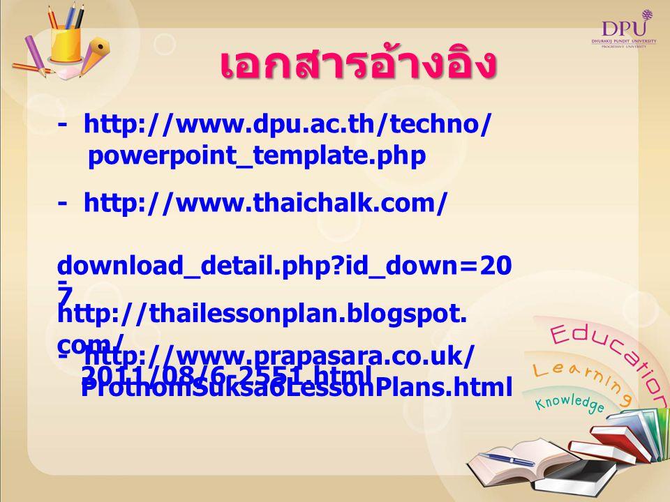 เอกสารอ้างอิง - http://www.dpu.ac.th/techno/ powerpoint_template.php - http://www.thaichalk.com/ download_detail.php?id_down=20 7 - http://thailessonp