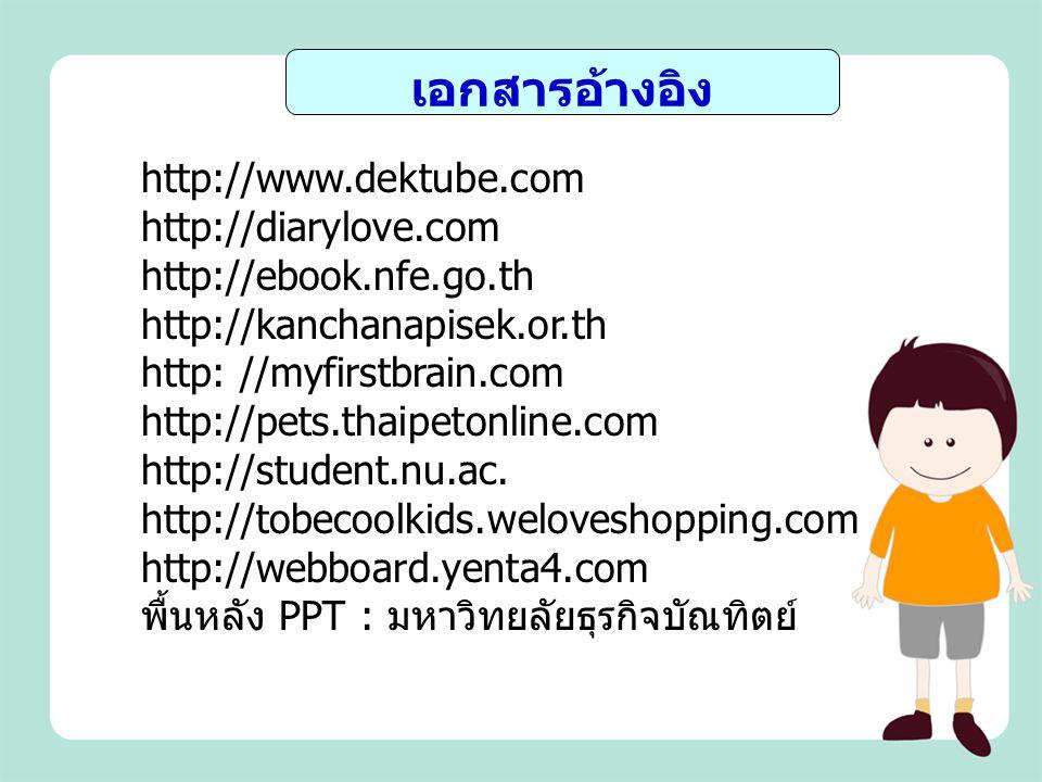 เอกสารอ้างอิง http://www.dektube.com http://diarylove.com http://ebook.nfe.go.th http://kanchanapisek.or.th http: //myfirstbrain.com http://pets.thaip