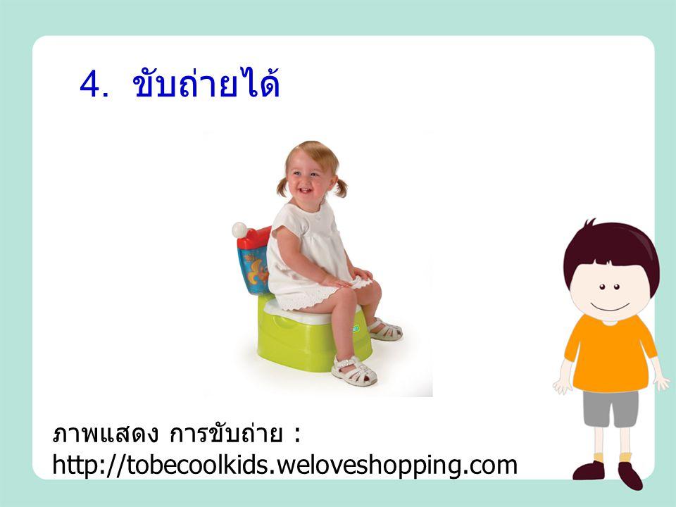 4. ขับถ่ายได้ ภาพแสดง การขับถ่าย : http://tobecoolkids.weloveshopping.com