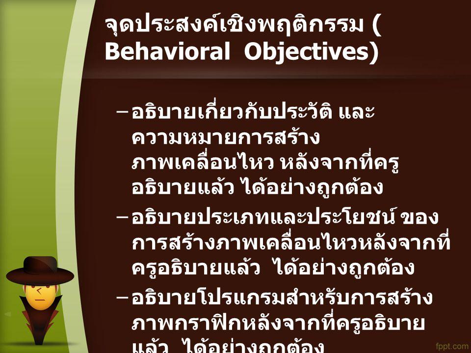 จุดประสงค์เชิงพฤติกรรม ( Behavioral Objectives) – อธิบายเกี่ยวกับประวัติ และ ความหมายการสร้าง ภาพเคลื่อนไหว หลังจากที่ครู อธิบายแล้ว ได้อย่างถูกต้อง – อธิบายประเภทและประโยชน์ ของ การสร้างภาพเคลื่อนไหวหลังจากที่ ครูอธิบายแล้ว ได้อย่างถูกต้อง – อธิบายโปรแกรมสำหรับการสร้าง ภาพกราฟิกหลังจากที่ครูอธิบาย แล้ว ได้อย่างถูกต้อง – สร้างกิจนิสัยที่ดีในการทำงาน