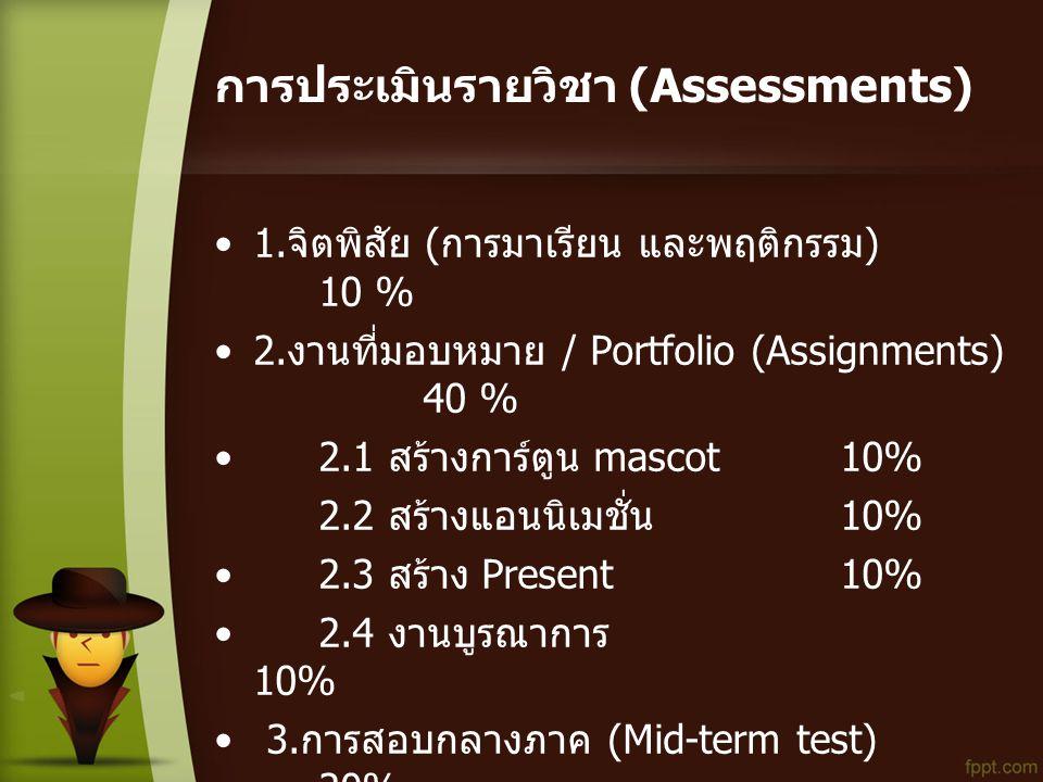 การประเมินรายวิชา (Assessments) •1. จิตพิสัย ( การมาเรียน และพฤติกรรม ) 10 % •2. งานที่มอบหมาย / Portfolio (Assignments) 40 % • 2.1 สร้างการ์ตูน masco