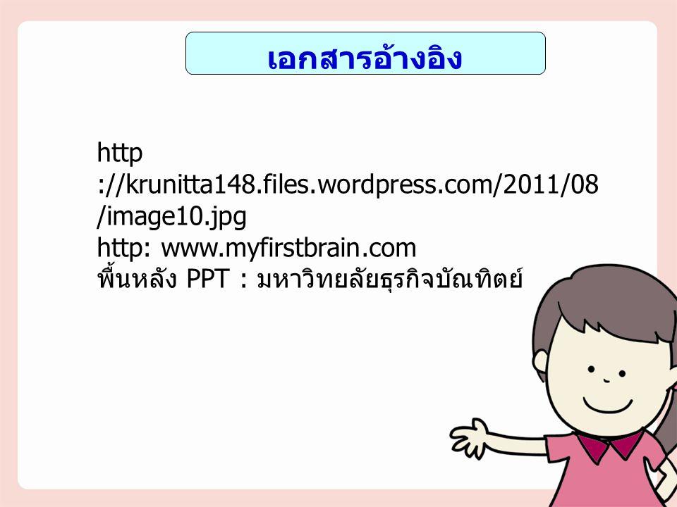 เอกสารอ้างอิง http ://krunitta148.files.wordpress.com/2011/08 /image10.jpg http: www.myfirstbrain.com พื้นหลัง PPT : มหาวิทยลัยธุรกิจบัณทิตย์