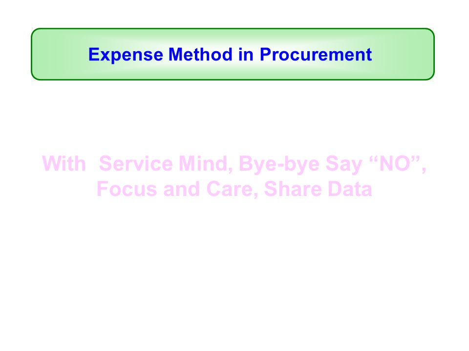 With Service Mind, Bye-bye Say NO , Focus and Care, Share Data Expense Method in Procurement