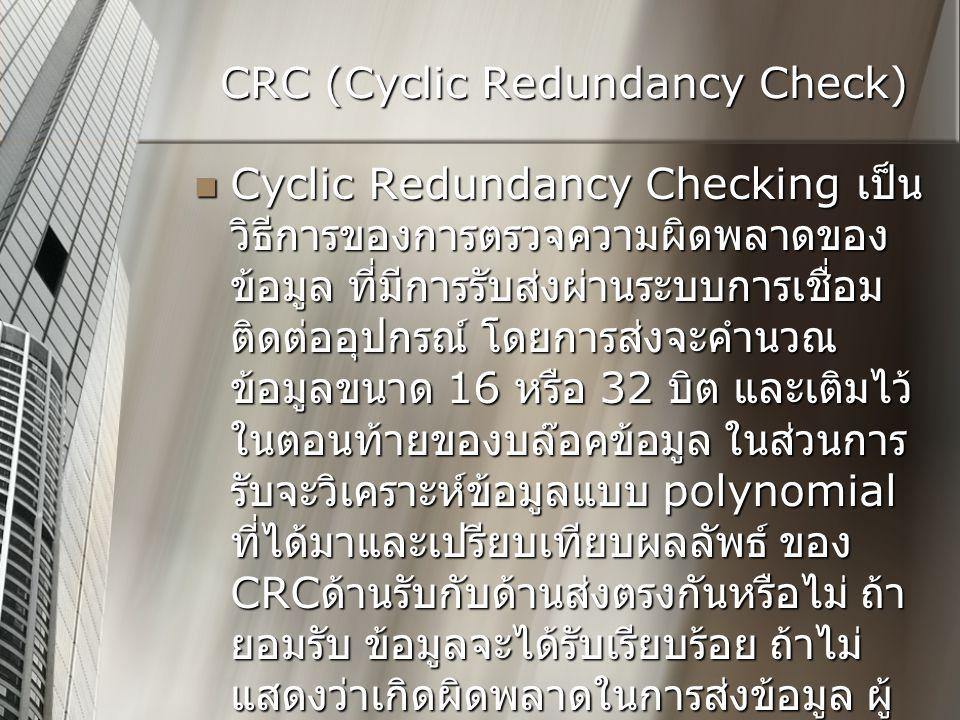CRC (Cyclic Redundancy Check)  Cyclic Redundancy Checking เป็น วิธีการของการตรวจความผิดพลาดของ ข้อมูล ที่มีการรับส่งผ่านระบบการเชื่อม ติดต่ออุปกรณ์ โดยการส่งจะคำนวณ ข้อมูลขนาด 16 หรือ 32 บิต และเติมไว้ ในตอนท้ายของบล๊อคข้อมูล ในส่วนการ รับจะวิเคราะห์ข้อมูลแบบ polynomial ที่ได้มาและเปรียบเทียบผลลัพธ์ ของ CRC ด้านรับกับด้านส่งตรงกันหรือไม่ ถ้า ยอมรับ ข้อมูลจะได้รับเรียบร้อย ถ้าไม่ แสดงว่าเกิดผิดพลาดในการส่งข้อมูล ผู้ ส่งจะสามารถแจ้งให้ส่งบล๊อคข้อมูลใหม่